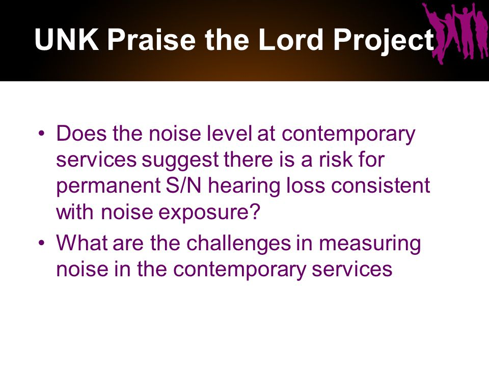 UNK Praise the Lord Project Does the noise level at contemporary services suggest there is a risk for permanent S/N hearing loss consistent with noise exposure.