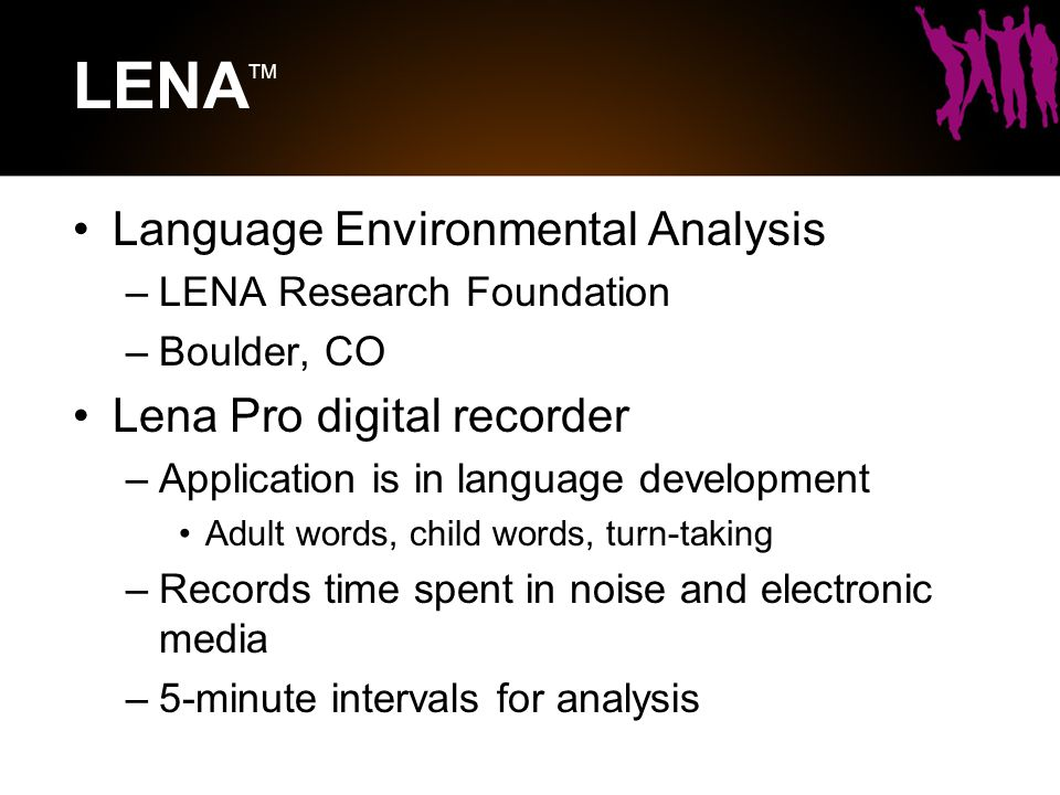 LENA TM Language Environmental Analysis –LENA Research Foundation –Boulder, CO Lena Pro digital recorder –Application is in language development Adult words, child words, turn-taking –Records time spent in noise and electronic media –5-minute intervals for analysis