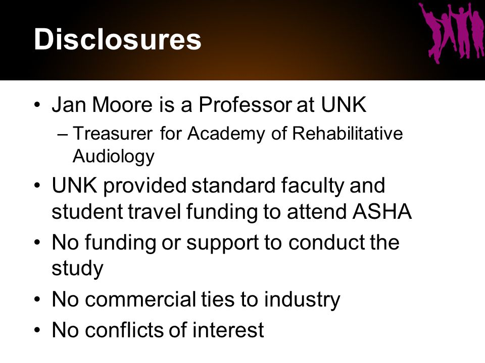 Disclosures Jan Moore is a Professor at UNK –Treasurer for Academy of Rehabilitative Audiology UNK provided standard faculty and student travel funding to attend ASHA No funding or support to conduct the study No commercial ties to industry No conflicts of interest