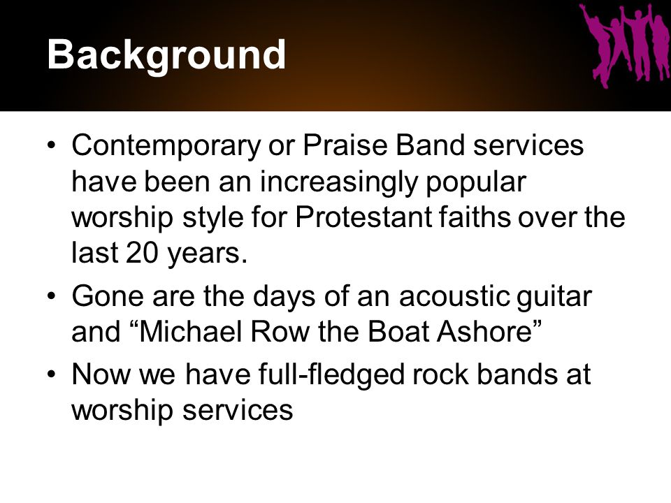 Background Contemporary or Praise Band services have been an increasingly popular worship style for Protestant faiths over the last 20 years.