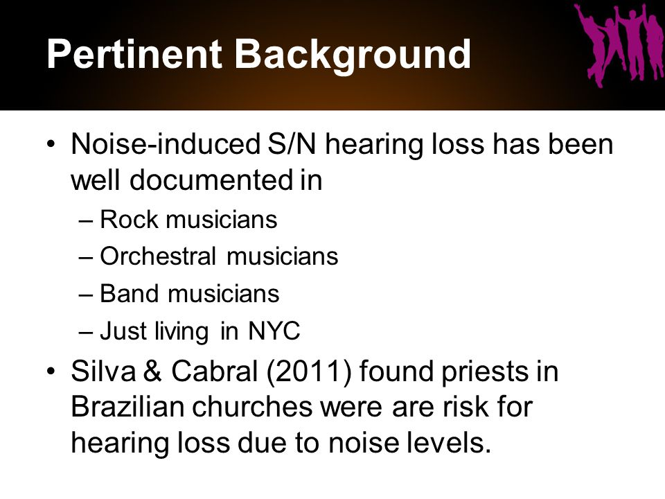 Pertinent Background Noise-induced S/N hearing loss has been well documented in –Rock musicians –Orchestral musicians –Band musicians –Just living in NYC Silva & Cabral (2011) found priests in Brazilian churches were are risk for hearing loss due to noise levels.
