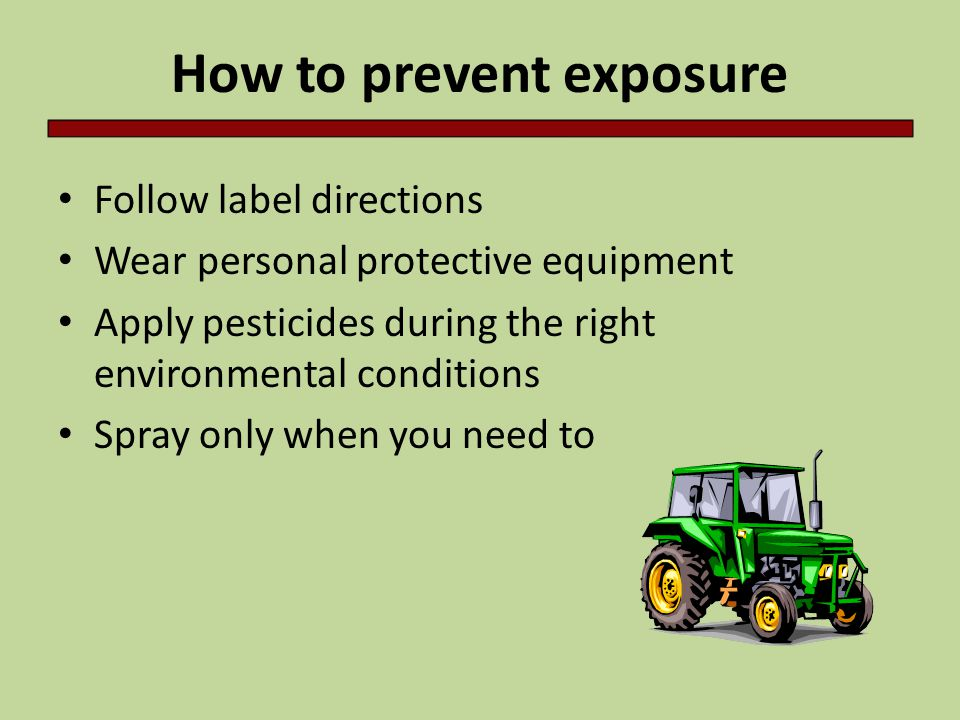 How to prevent exposure Follow label directions Wear personal protective equipment Apply pesticides during the right environmental conditions Spray on