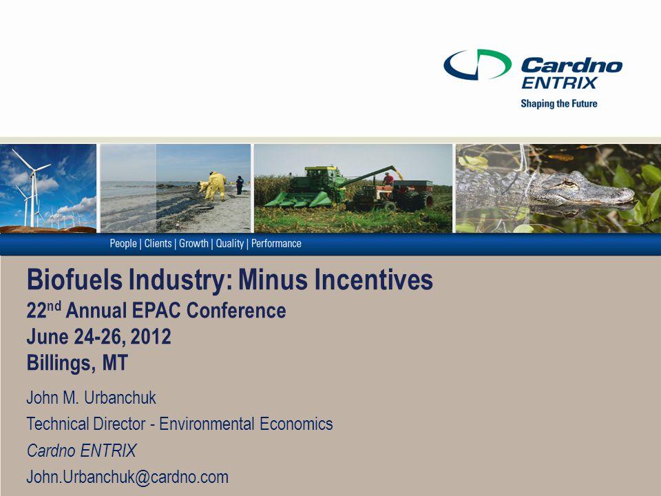 Biofuels Industry: Minus Incentives 22 nd Annual EPAC Conference June 24-26, 2012 Billings, MT John M. Urbanchuk Technical Director - Environmental Ec