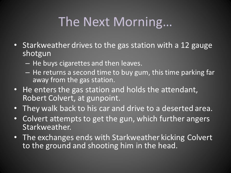 The Next Morning… Starkweather drives to the gas station with a 12 gauge shotgun – He buys cigarettes and then leaves. – He returns a second time to b