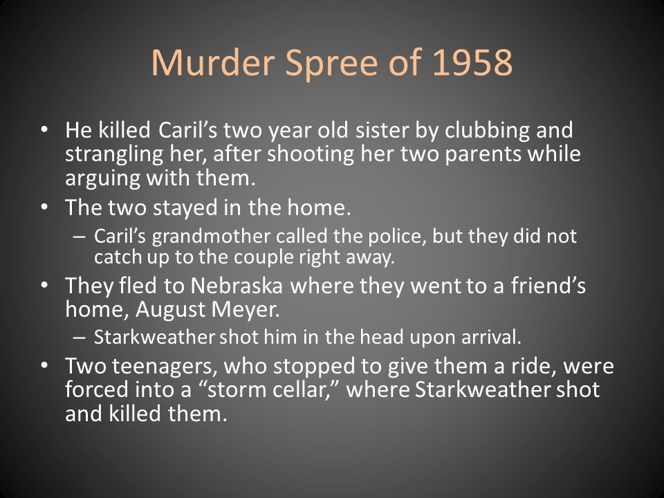 Murder Spree of 1958 He killed Caril's two year old sister by clubbing and strangling her, after shooting her two parents while arguing with them. The