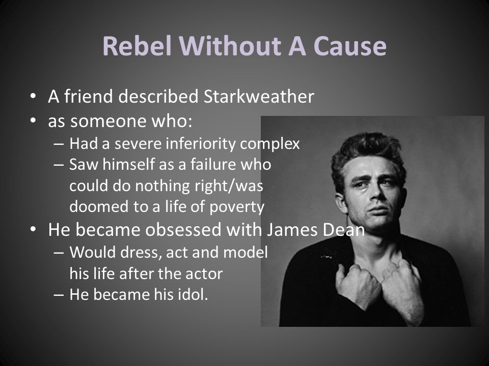 Rebel Without A Cause A friend described Starkweather as someone who: – Had a severe inferiority complex – Saw himself as a failure who could do nothi