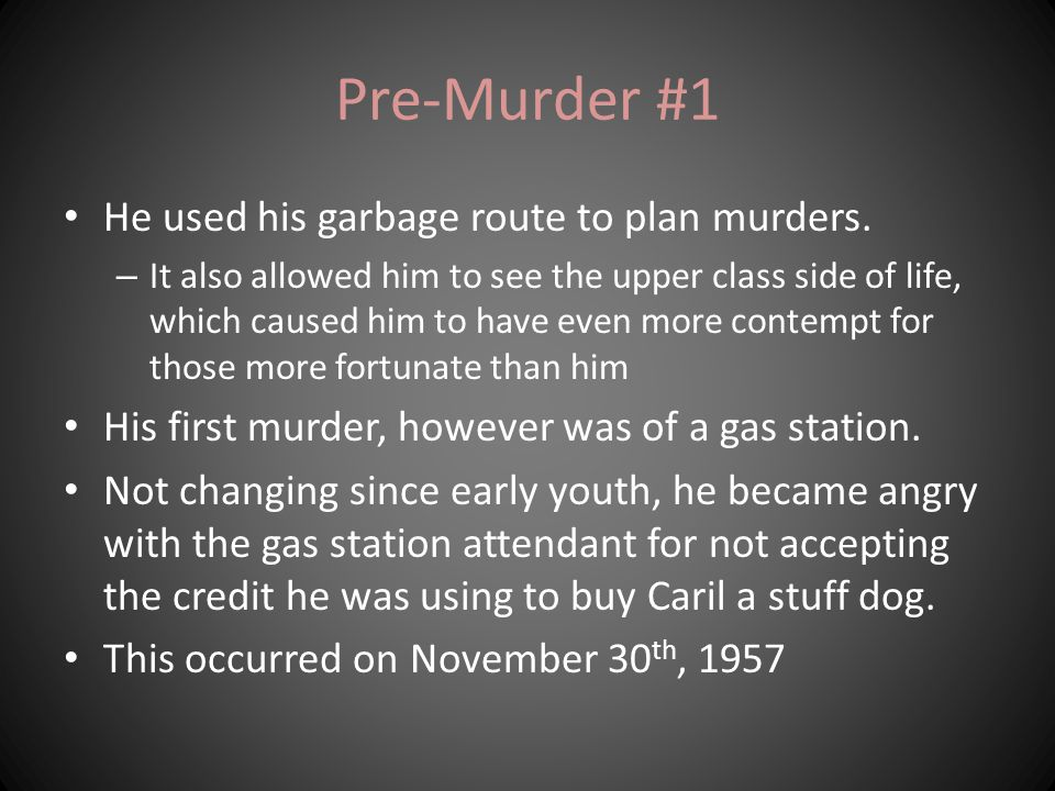 Pre-Murder #1 He used his garbage route to plan murders. – It also allowed him to see the upper class side of life, which caused him to have even more
