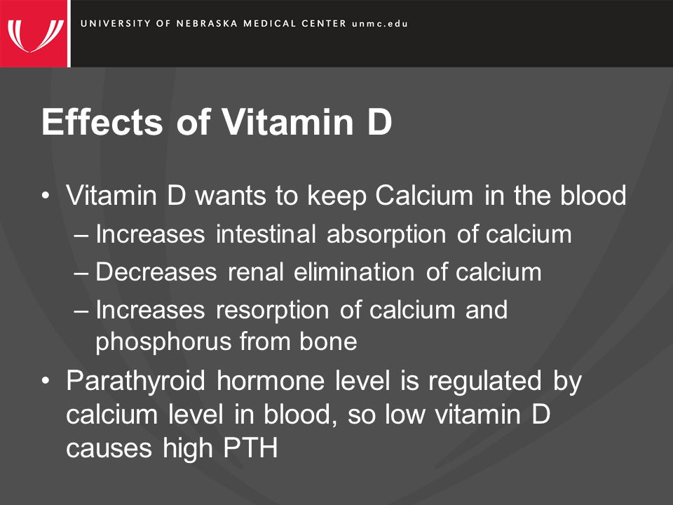 Effects of Vitamin D Vitamin D wants to keep Calcium in the blood –Increases intestinal absorption of calcium –Decreases renal elimination of calcium –Increases resorption of calcium and phosphorus from bone Parathyroid hormone level is regulated by calcium level in blood, so low vitamin D causes high PTH