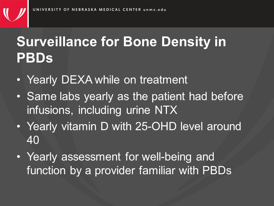 Surveillance for Bone Density in PBDs Yearly DEXA while on treatment Same labs yearly as the patient had before infusions, including urine NTX Yearly vitamin D with 25-OHD level around 40 Yearly assessment for well-being and function by a provider familiar with PBDs