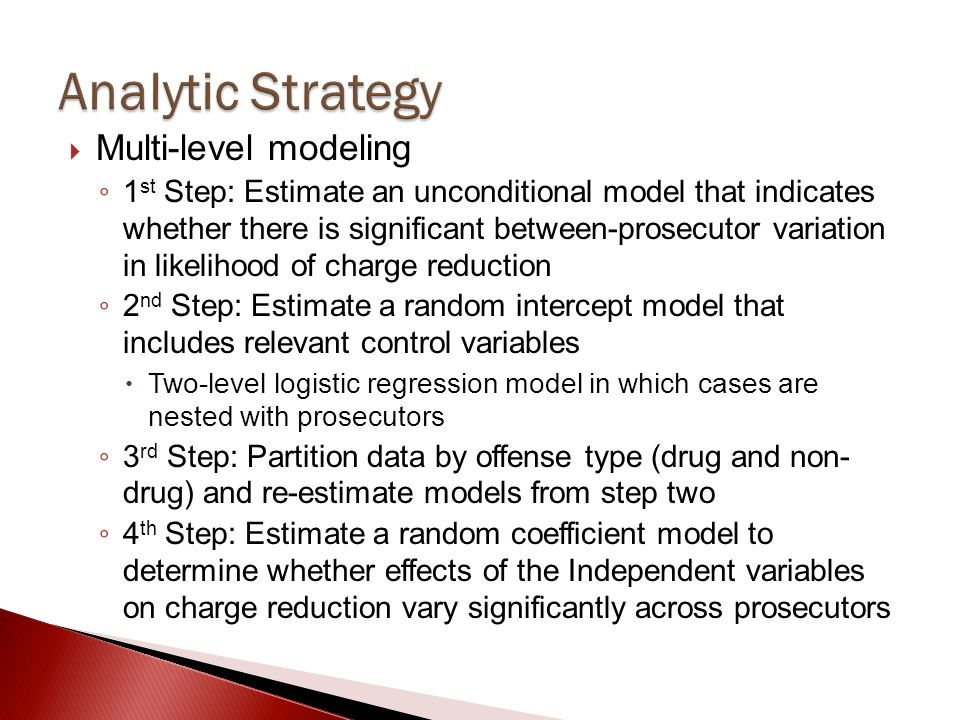  Multi-level modeling ◦ 1 st Step: Estimate an unconditional model that indicates whether there is significant between-prosecutor variation in likeli