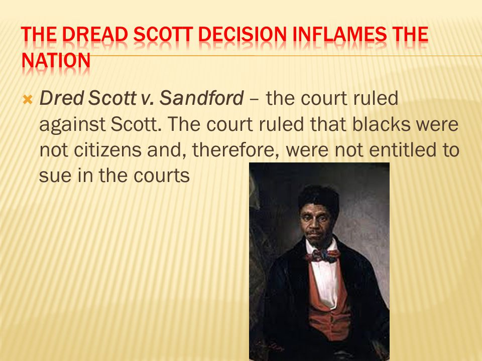  Dred Scott v. Sandford – the court ruled against Scott. The court ruled that blacks were not citizens and, therefore, were not entitled to sue in th
