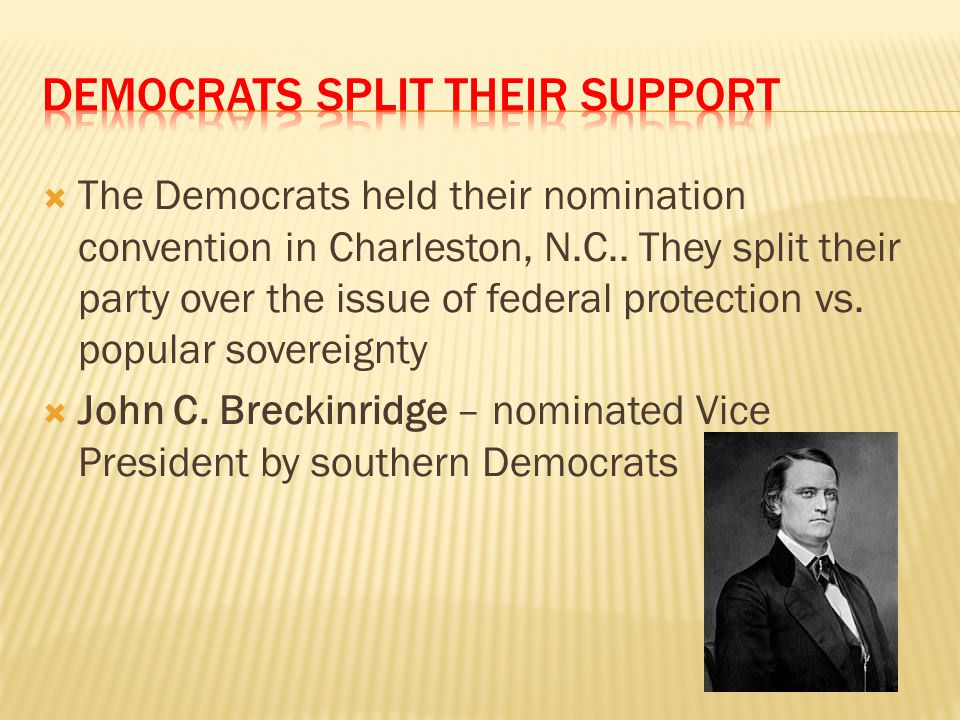  The Democrats held their nomination convention in Charleston, N.C.. They split their party over the issue of federal protection vs. popular sovereig