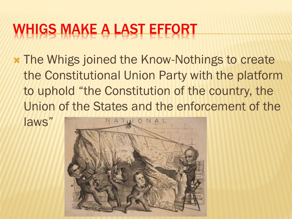 """ The Whigs joined the Know-Nothings to create the Constitutional Union Party with the platform to uphold """"the Constitution of the country, the Union"""
