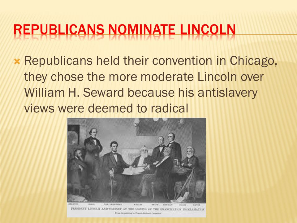  Republicans held their convention in Chicago, they chose the more moderate Lincoln over William H. Seward because his antislavery views were deemed