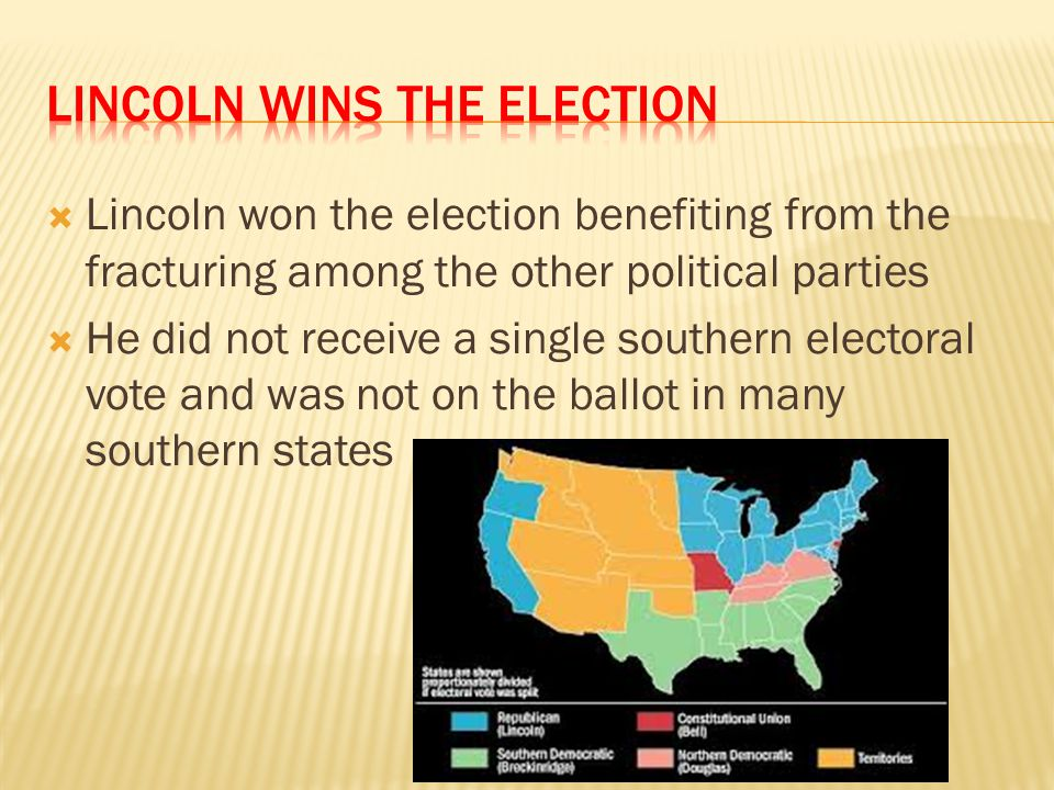  Lincoln won the election benefiting from the fracturing among the other political parties  He did not receive a single southern electoral vote and