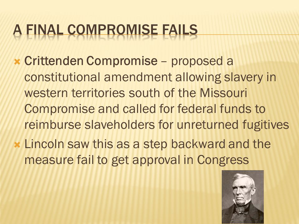  Crittenden Compromise – proposed a constitutional amendment allowing slavery in western territories south of the Missouri Compromise and called for