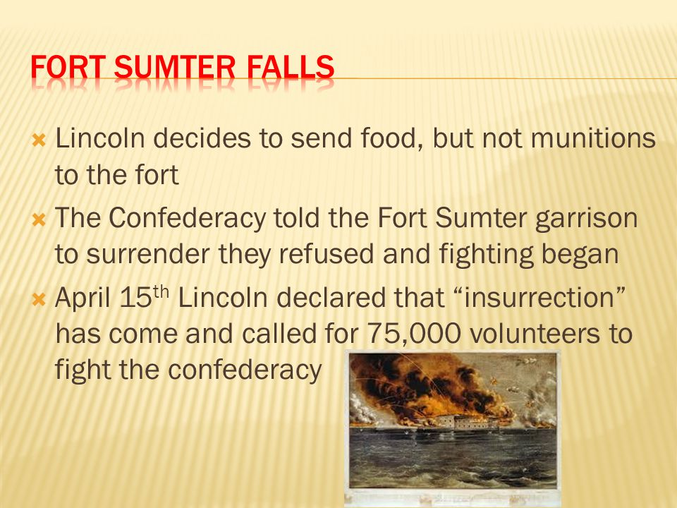  Lincoln decides to send food, but not munitions to the fort  The Confederacy told the Fort Sumter garrison to surrender they refused and fighting b