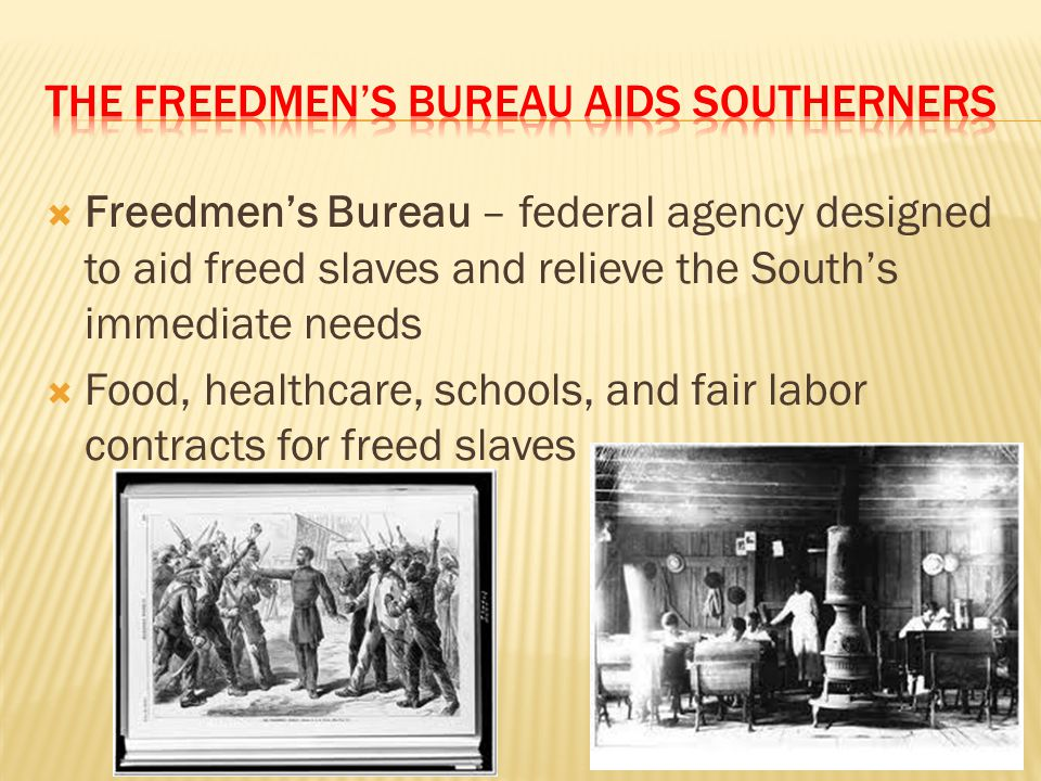 Freedmen's Bureau – federal agency designed to aid freed slaves and relieve the South's immediate needs  Food, healthcare, schools, and fair labor