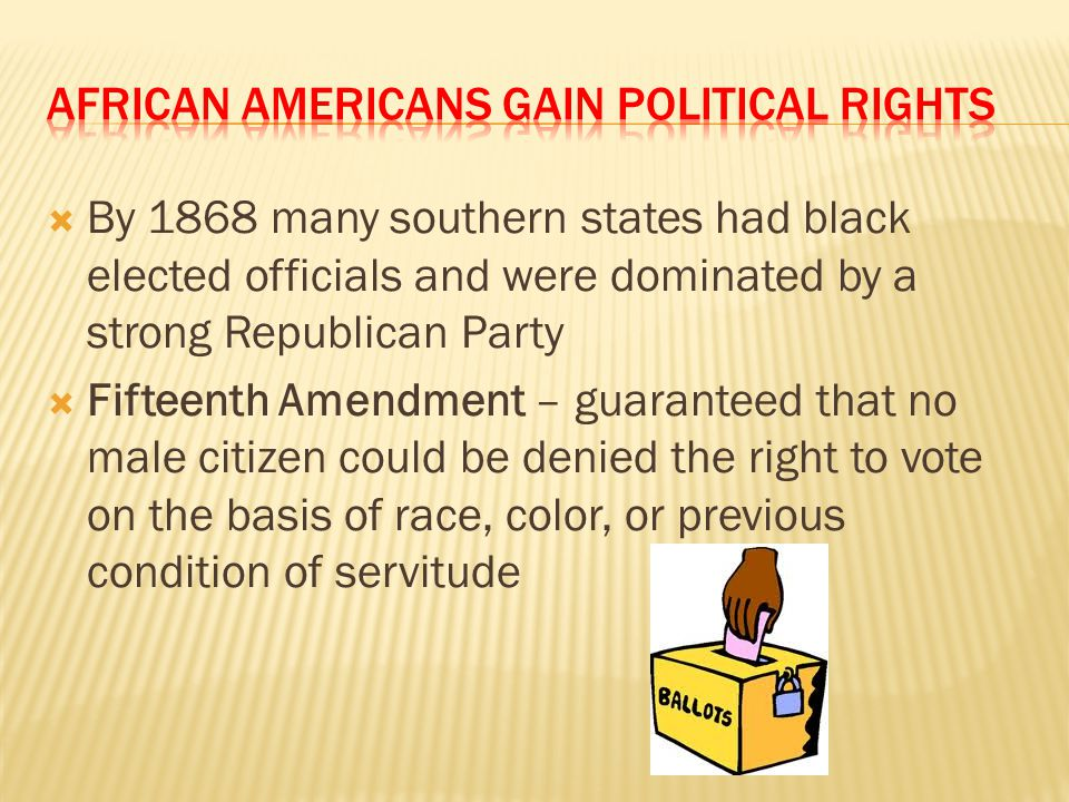  By 1868 many southern states had black elected officials and were dominated by a strong Republican Party  Fifteenth Amendment – guaranteed that no