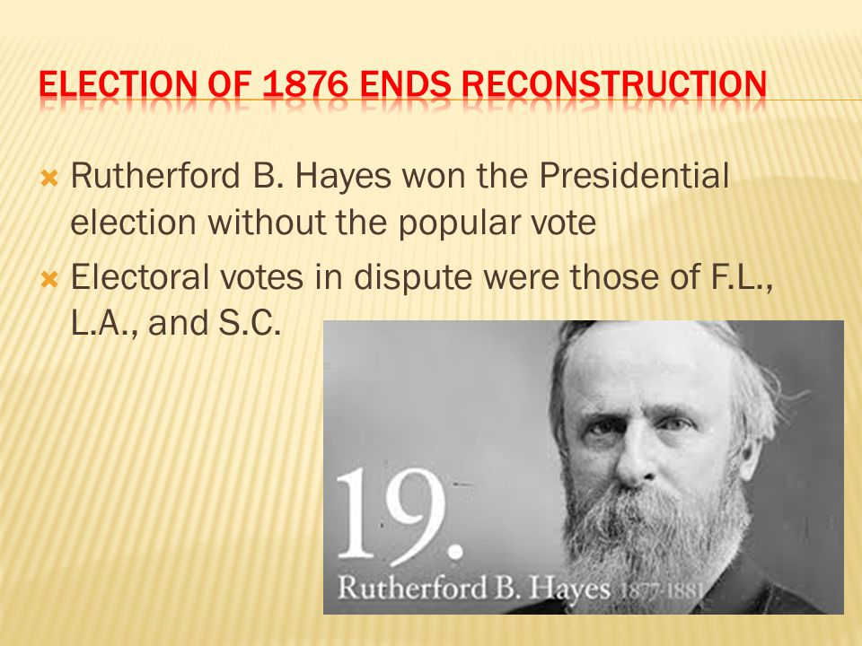  Rutherford B. Hayes won the Presidential election without the popular vote  Electoral votes in dispute were those of F.L., L.A., and S.C.