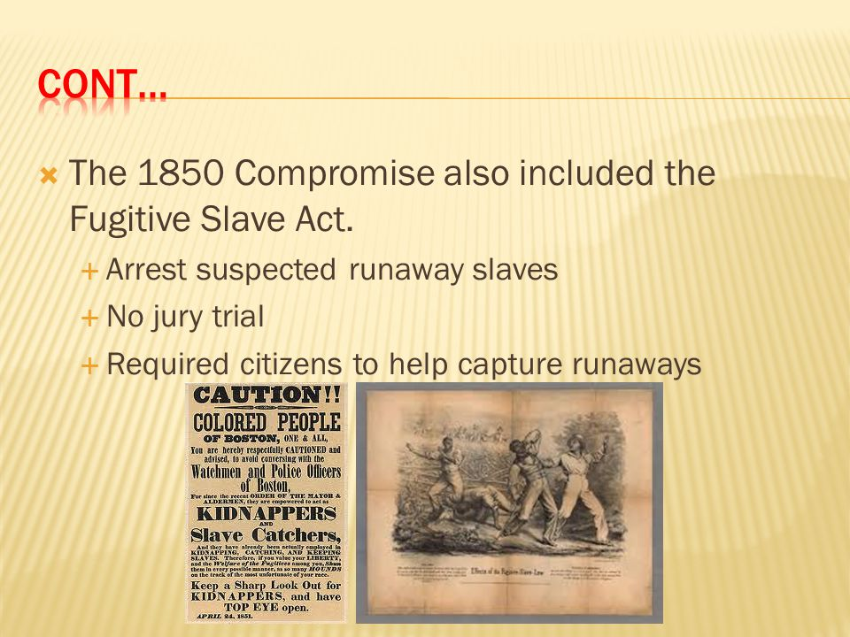  The 1850 Compromise also included the Fugitive Slave Act.  Arrest suspected runaway slaves  No jury trial  Required citizens to help capture runa