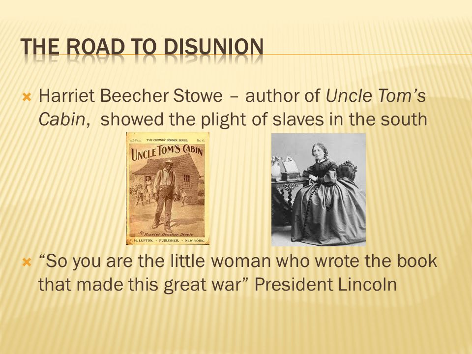 """ Harriet Beecher Stowe – author of Uncle Tom's Cabin, showed the plight of slaves in the south  """"So you are the little woman who wrote the book that"""