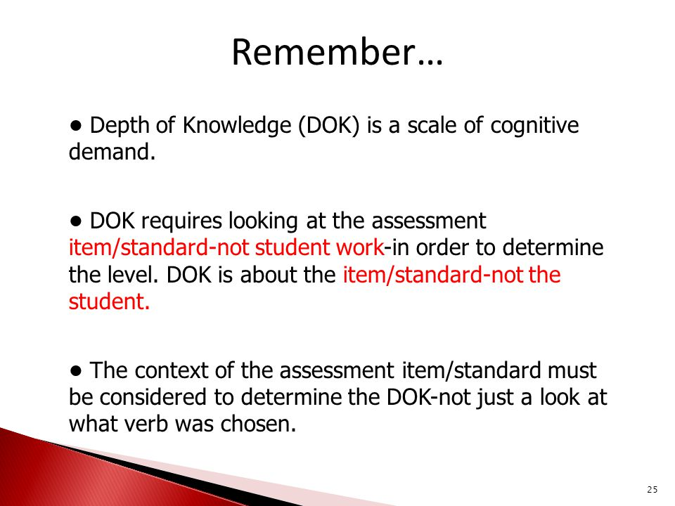 Remember… Depth of Knowledge (DOK) is a scale of cognitive demand. DOK requires looking at the assessment item/standard-not student work-in order to d