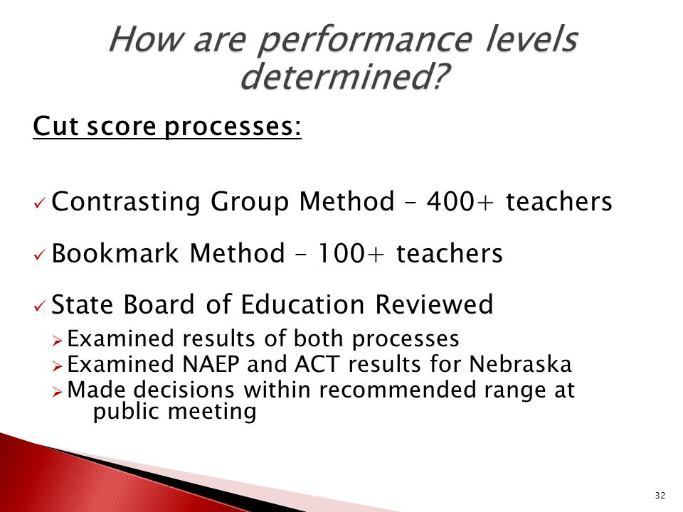 32 Cut score processes: Contrasting Group Method – 400+ teachers Bookmark Method – 100+ teachers State Board of Education Reviewed  Examined results