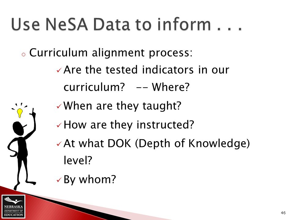 o Curriculum alignment process: Are the tested indicators in our curriculum? -- Where? When are they taught? How are they instructed? At what DOK (Dep