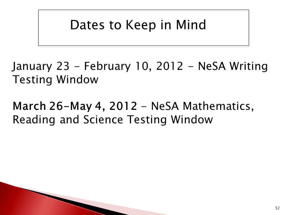52 January 23 - February 10, 2012 - NeSA Writing Testing Window March 26-May 4, 2012 - NeSA Mathematics, Reading and Science Testing Window Dates to K