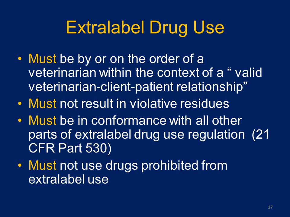 Extralabel Drug Use Must be by or on the order of a veterinarian within the context of a valid veterinarian-client-patient relationship Must not result in violative residues Must be in conformance with all other parts of extralabel drug use regulation (21 CFR Part 530) Must not use drugs prohibited from extralabel use 17