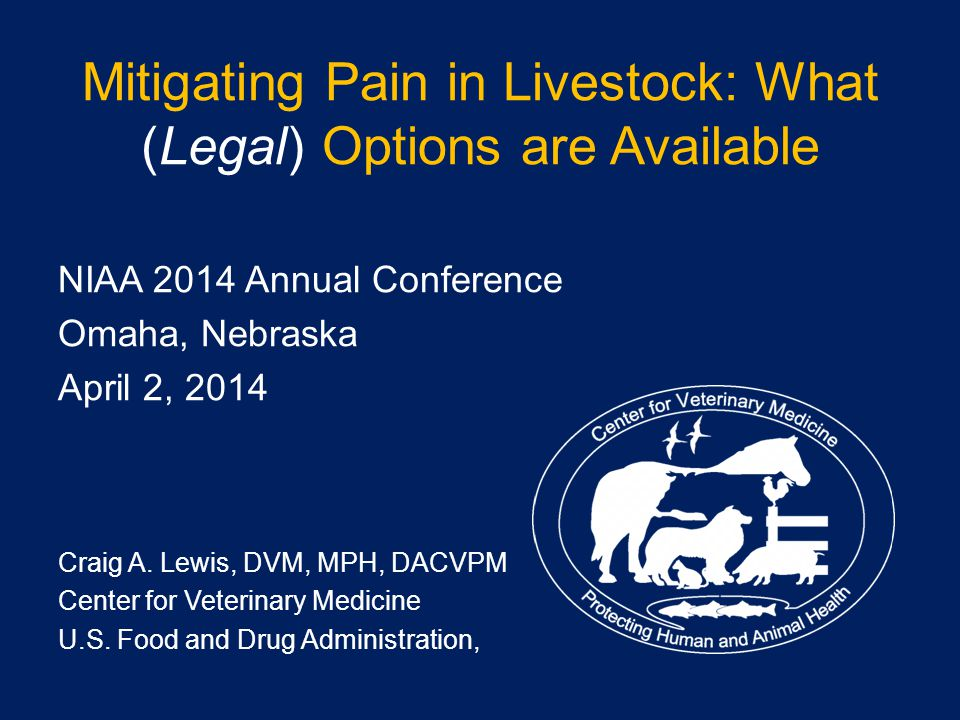 Mitigating Pain in Livestock: What (Legal) Options are Available NIAA 2014 Annual Conference Omaha, Nebraska April 2, 2014 Craig A.
