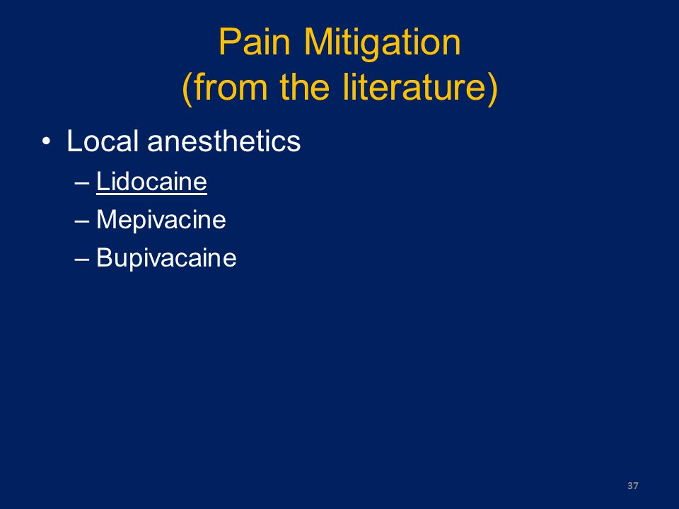 Pain Mitigation (from the literature) Local anesthetics –Lidocaine –Mepivacine –Bupivacaine 37