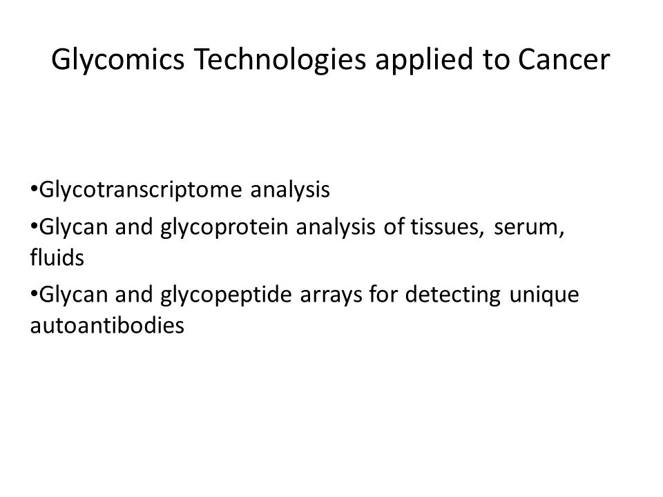 Glycomics Technologies applied to Cancer Glycotranscriptome analysis Glycan and glycoprotein analysis of tissues, serum, fluids Glycan and glycopeptide arrays for detecting unique autoantibodies