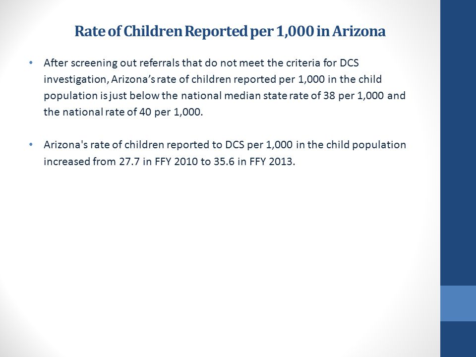 Rate of Children Reported per 1,000 in Arizona After screening out referrals that do not meet the criteria for DCS investigation, Arizona's rate of children reported per 1,000 in the child population is just below the national median state rate of 38 per 1,000 and the national rate of 40 per 1,000.