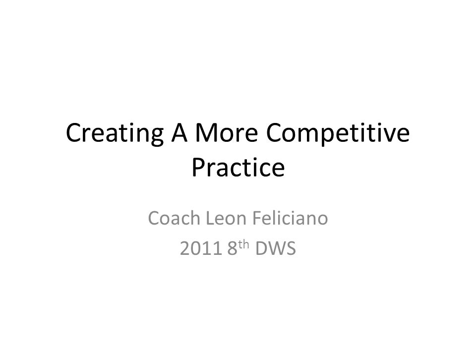 Creating A More Competitive Practice Coach Leon Feliciano 2011 8 th DWS