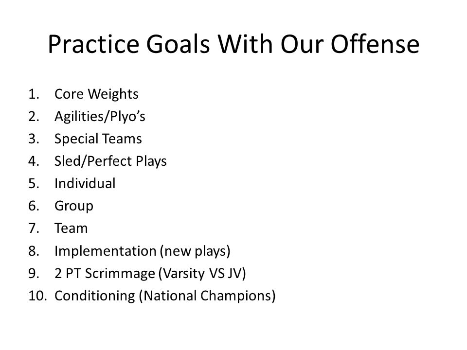 Practice Goals With Our Offense 1.Core Weights 2.Agilities/Plyo's 3.Special Teams 4.Sled/Perfect Plays 5.Individual 6.Group 7.Team 8.Implementation (new plays) 9.2 PT Scrimmage (Varsity VS JV) 10.Conditioning (National Champions)