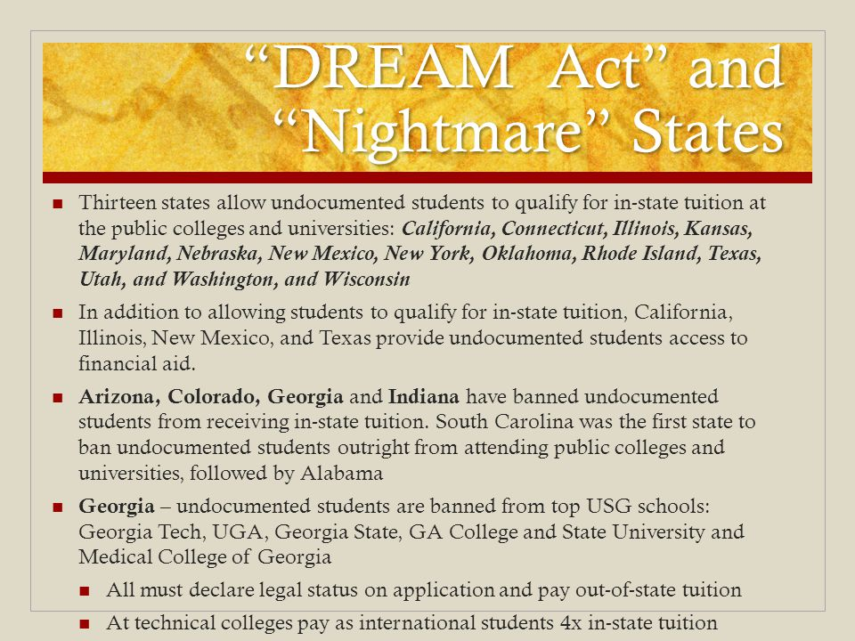 DREAM Act and Nightmare States Thirteen states allow undocumented students to qualify for in-state tuition at the public colleges and universities: California, Connecticut, Illinois, Kansas, Maryland, Nebraska, New Mexico, New York, Oklahoma, Rhode Island, Texas, Utah, and Washington, and Wisconsin In addition to allowing students to qualify for in-state tuition, California, Illinois, New Mexico, and Texas provide undocumented students access to financial aid.