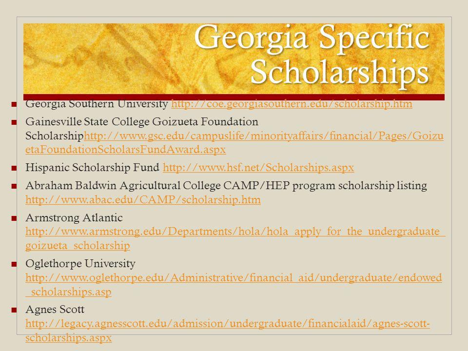 Georgia Specific Scholarships Georgia Southern University http://coe.georgiasouthern.edu/scholarship.htmhttp://coe.georgiasouthern.edu/scholarship.htm Gainesville State College Goizueta Foundation Scholarshiphttp://www.gsc.edu/campuslife/minorityaffairs/financial/Pages/Goizu etaFoundationScholarsFundAward.aspxhttp://www.gsc.edu/campuslife/minorityaffairs/financial/Pages/Goizu etaFoundationScholarsFundAward.aspx Hispanic Scholarship Fund http://www.hsf.net/Scholarships.aspxhttp://www.hsf.net/Scholarships.aspx Abraham Baldwin Agricultural College CAMP/HEP program scholarship listing http://www.abac.edu/CAMP/scholarship.htm http://www.abac.edu/CAMP/scholarship.htm Armstrong Atlantic http://www.armstrong.edu/Departments/hola/hola_apply_for_the_undergraduate_ goizueta_scholarship http://www.armstrong.edu/Departments/hola/hola_apply_for_the_undergraduate_ goizueta_scholarship Oglethorpe University http://www.oglethorpe.edu/Administrative/financial_aid/undergraduate/endowed _scholarships.asp http://www.oglethorpe.edu/Administrative/financial_aid/undergraduate/endowed _scholarships.asp Agnes Scott http://legacy.agnesscott.edu/admission/undergraduate/financialaid/agnes-scott- scholarships.aspx http://legacy.agnesscott.edu/admission/undergraduate/financialaid/agnes-scott- scholarships.aspx