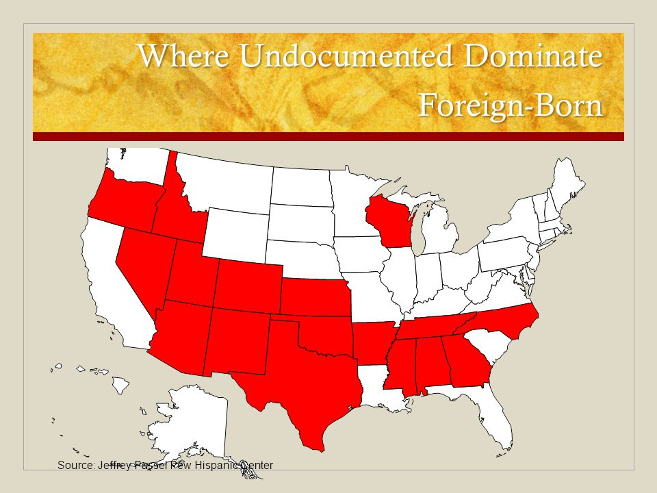 Where Undocumented Dominate Foreign-Born Source: Jeffrey Passel Pew Hispanic Center