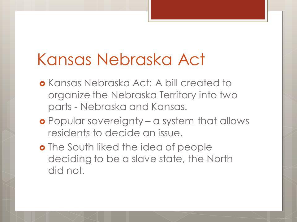 Kansas Nebraska Act  Kansas Nebraska Act: A bill created to organize the Nebraska Territory into two parts - Nebraska and Kansas.  Popular sovereign