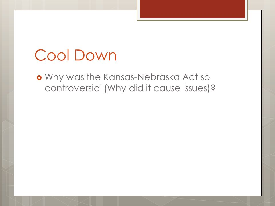 Cool Down  Why was the Kansas-Nebraska Act so controversial (Why did it cause issues)?
