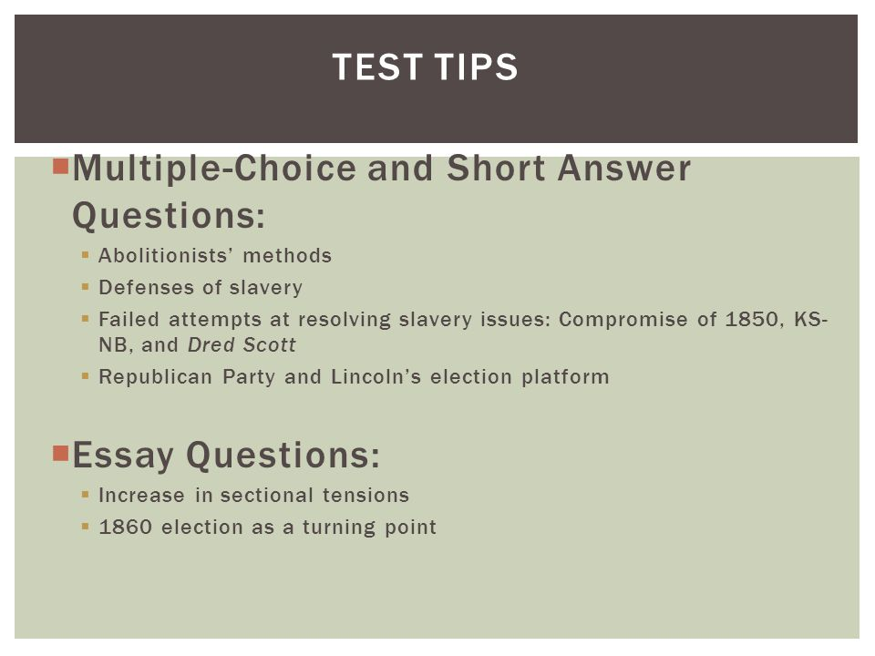  Multiple-Choice and Short Answer Questions:  Abolitionists' methods  Defenses of slavery  Failed attempts at resolving slavery issues: Compromise of 1850, KS- NB, and Dred Scott  Republican Party and Lincoln's election platform  Essay Questions:  Increase in sectional tensions  1860 election as a turning point TEST TIPS