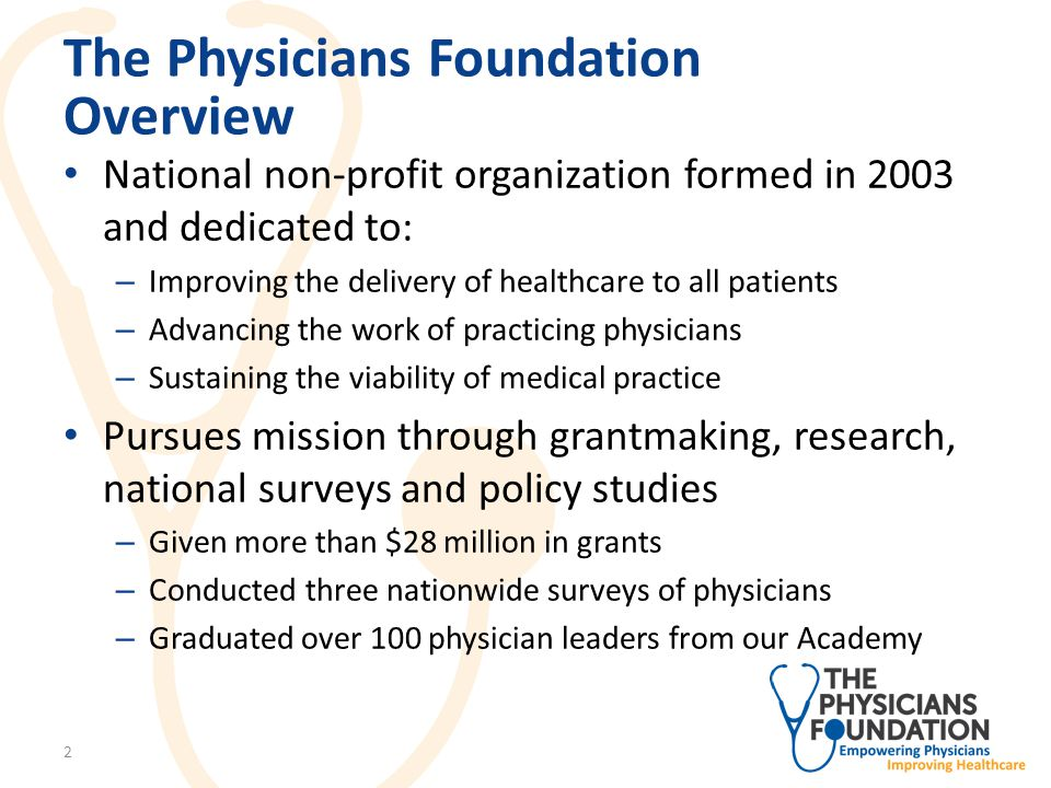 The Physicians Foundation Overview National non-profit organization formed in 2003 and dedicated to: – Improving the delivery of healthcare to all patients – Advancing the work of practicing physicians – Sustaining the viability of medical practice Pursues mission through grantmaking, research, national surveys and policy studies – Given more than $28 million in grants – Conducted three nationwide surveys of physicians – Graduated over 100 physician leaders from our Academy 2