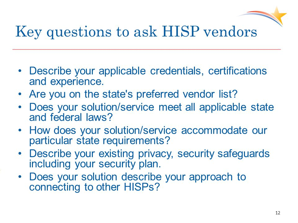 Key questions to ask HISP vendors Describe your applicable credentials, certifications and experience. Are you on the state's preferred vendor list? D