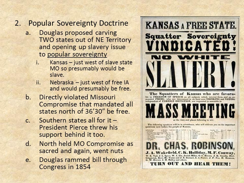 2.Popular Sovereignty Doctrine a.Douglas proposed carving TWO states out of NE Territory and opening up slavery issue to popular sovereignty i.Kansas