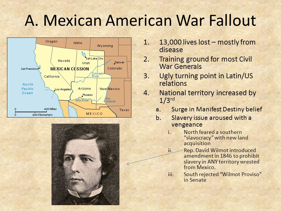A. Mexican American War Fallout 1.13,000 lives lost – mostly from disease 2.Training ground for most Civil War Generals 3.Ugly turning point in Latin/