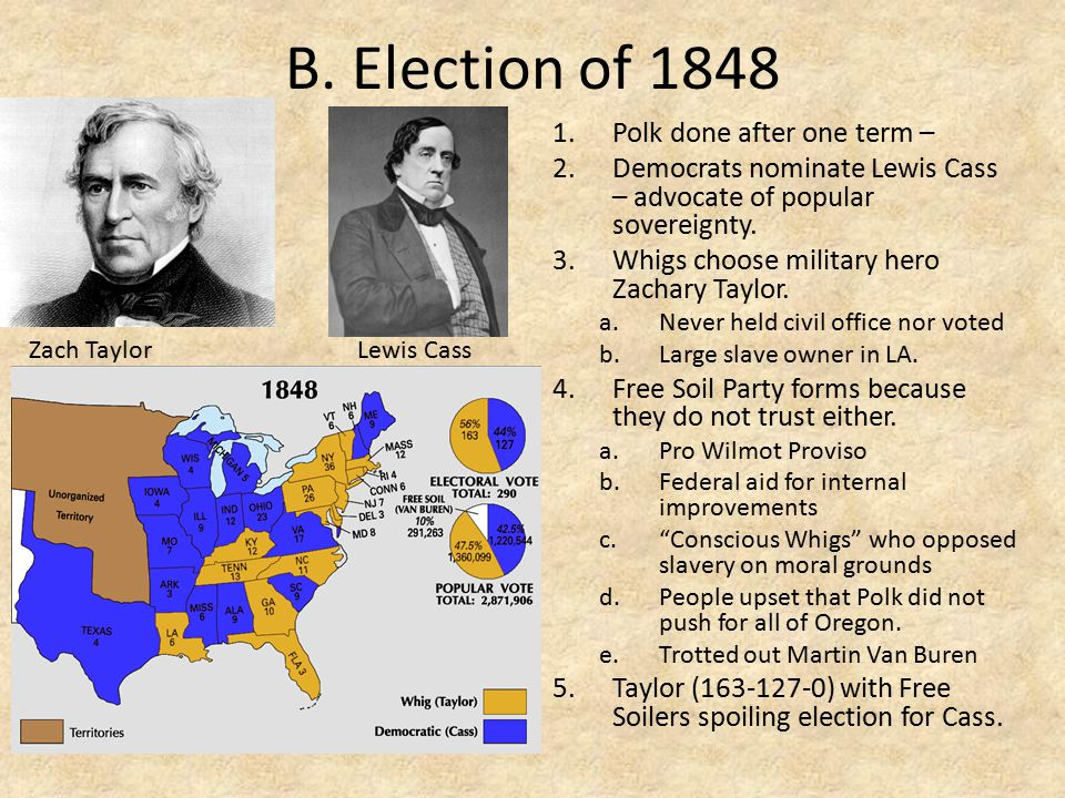 B. Election of 1848 1.Polk done after one term – 2.Democrats nominate Lewis Cass – advocate of popular sovereignty. 3.Whigs choose military hero Zacha