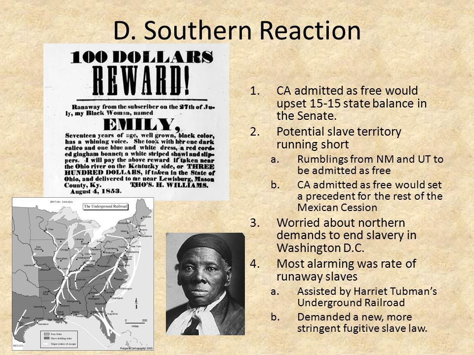 D. Southern Reaction 1.CA admitted as free would upset 15-15 state balance in the Senate. 2.Potential slave territory running short a.Rumblings from N