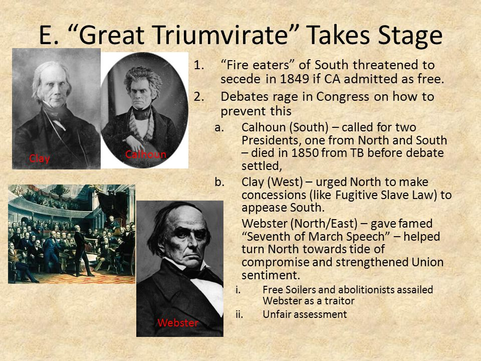 """E. """"Great Triumvirate"""" Takes Stage 1.""""Fire eaters"""" of South threatened to secede in 1849 if CA admitted as free. 2.Debates rage in Congress on how to"""